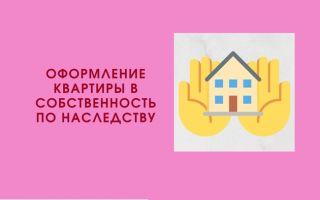 Как оформить квартиру в собственность по наследству?