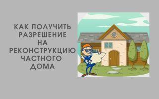 Как получить разрешение на реконструкцию частного дома в 2021 году?